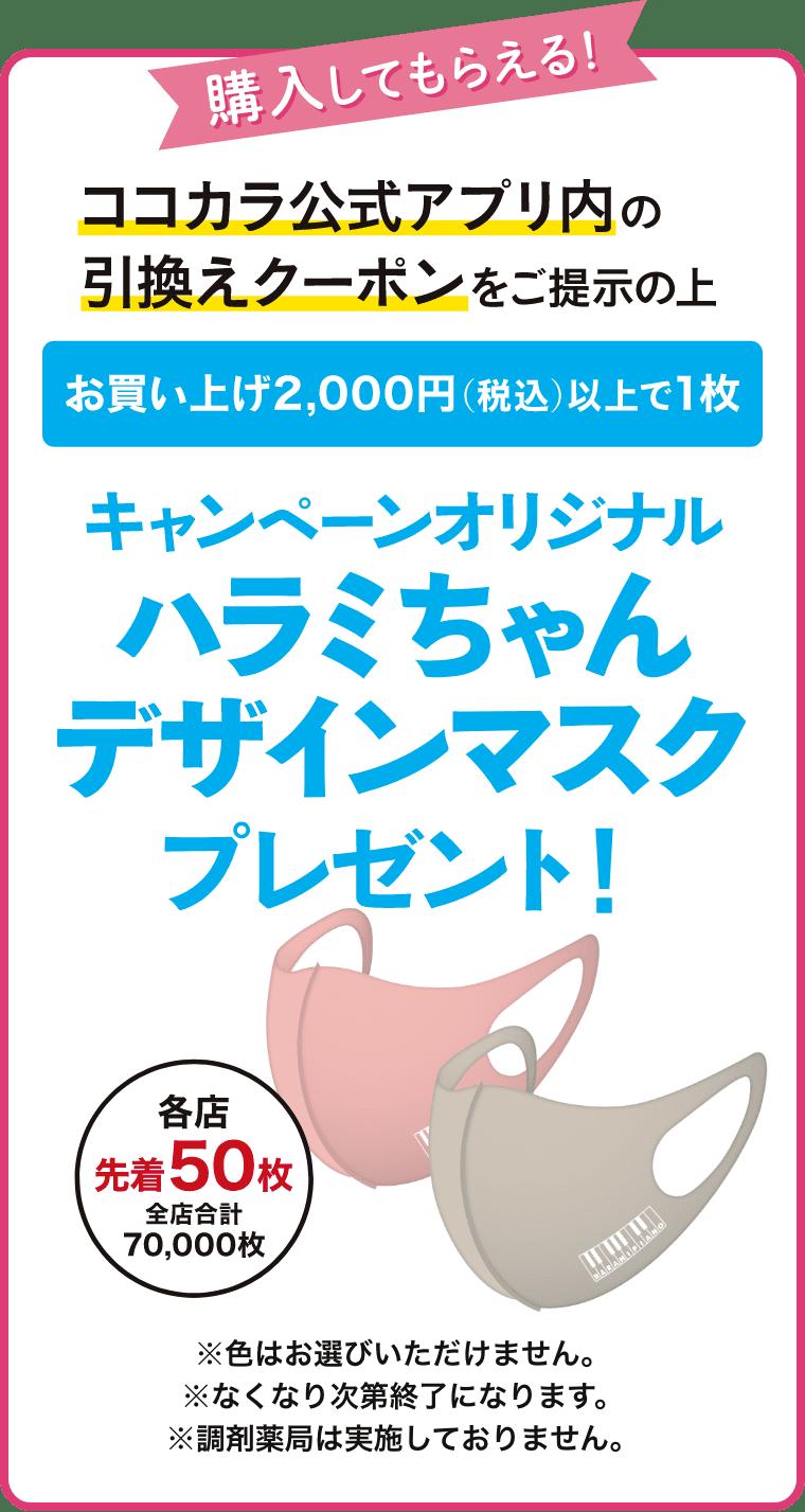 購入してもらえる!ココカラ公式アプリ内の引き換えクーポンをご提示の上 お買い上げ2,000円(税込)以上で1枚 キャンペーンオリジナルデザインマスクプレゼント!